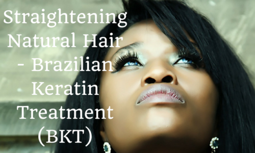 Straightening Natural Hair - Brazilian Keratin Treatment (BKT)