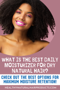 What is the Best Daily Moisturizer for Dry Natural Hair? Check out these best options for maximum moisture and length retention